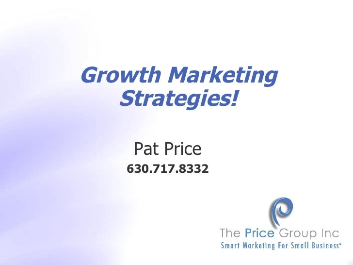 Pat Price 630.717.8332 Copyright  ©  2009 The Price Group, Inc. Growth Marketing Strategies!
