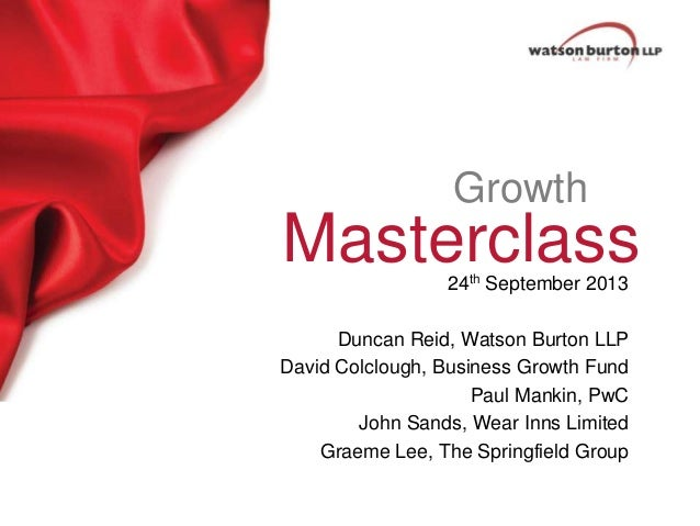 Growth  Masterclass 24th September 2013  Duncan Reid, Watson Burton LLP David Colclough, Business Growth Fund Paul Mankin,...