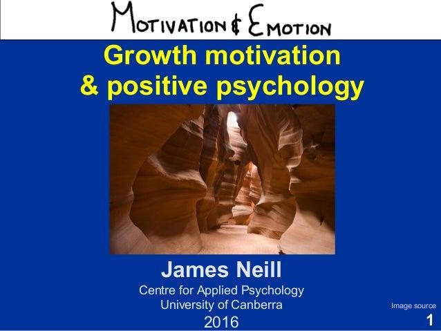 1 Motivation & Emotion Dr James Neill Centre for Applied Psychology University of Canberra 2015 Image source Growth motiva...