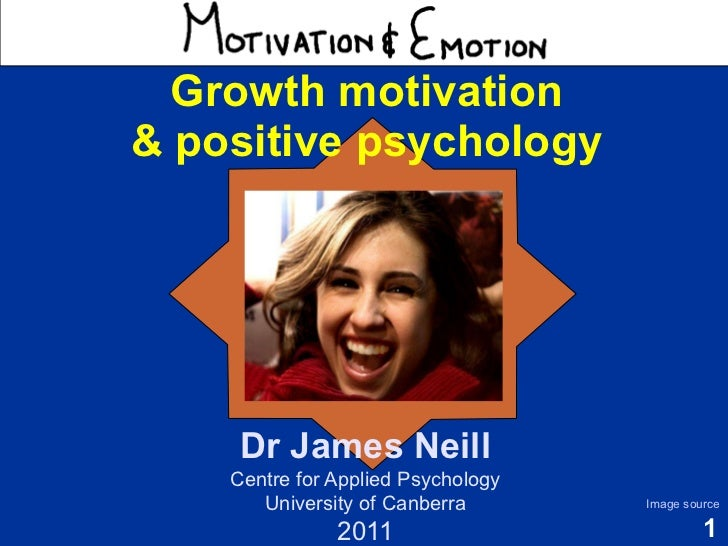Motivation & Emotion   Growth motivation & positive psychology      Dr James Neill     Centre for Applied Psychology      ...