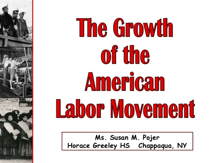 The Growth of the  American Labor Movement Ms. Susan M. Pojer Horace Greeley HS  Chappaqua, NY
