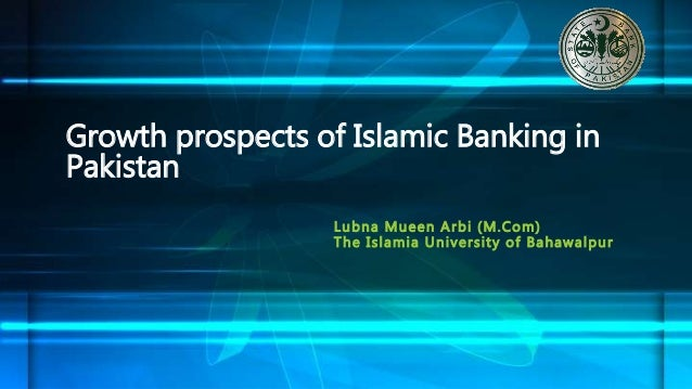 Lubna Mueen Arbi (M.Com) The Islamia University of Bahawalpur Growth prospects of Islamic Banking in Pakistan