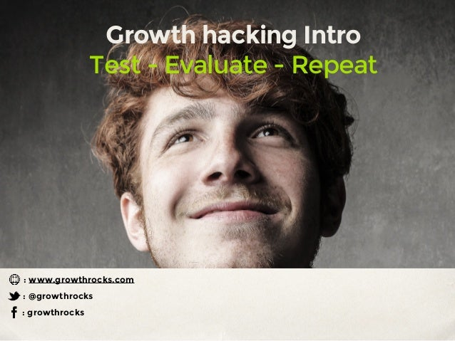 Growth hacking Intro Test - Evaluate - Repeat : growthrocks : @growthrocks : www.growthrocks.com