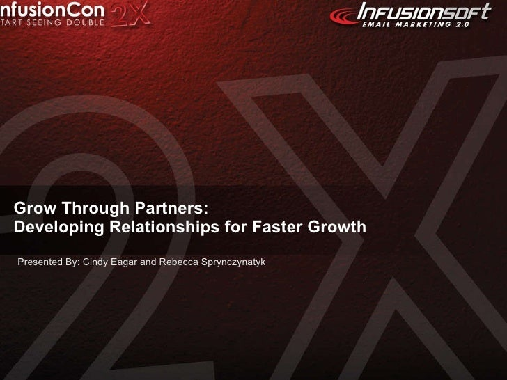 Grow Through Partners:  Developing Relationships for Faster Growth Presented By: Cindy Eagar and Rebecca Sprynczynatyk