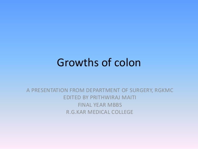 Growths of colon A PRESENTATION FROM DEPARTMENT OF SURGERY, RGKMC EDITED BY PRITHWIRAJ MAITI FINAL YEAR MBBS R.G.KAR MEDIC...