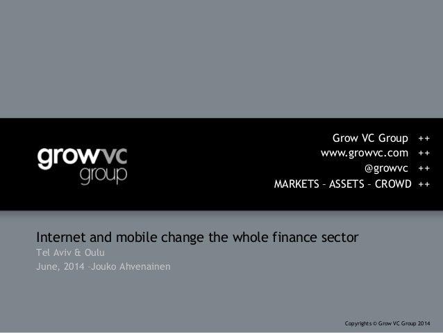 Internet and mobile change the whole finance sector Tel Aviv & Oulu June, 2014 –Jouko Ahvenainen Grow VC Group ++ www.grow...