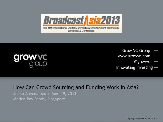 How Can Crowd Sourcing and Funding Work in Asia?Jouko Ahvenainen / June 19, 2013Marina Bay Sands, SingaporeGrow VC Group +...