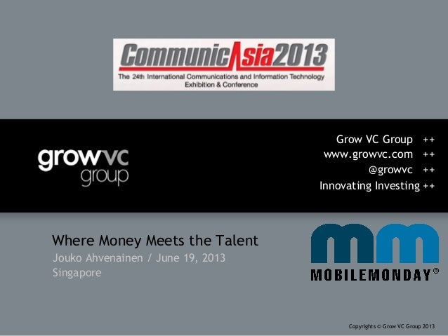 Where Money Meets the TalentJouko Ahvenainen / June 19, 2013SingaporeGrow VC Group ++www.growvc.com ++@growvc ++Innovating...