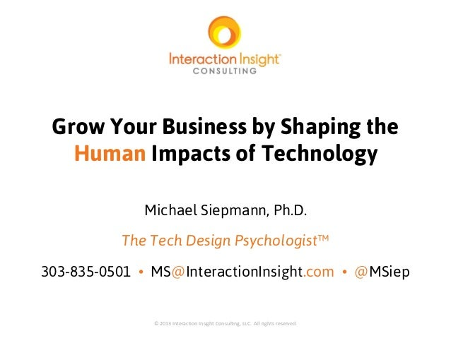 Grow Your Business by Shaping the Human Impacts of Technology Michael Siepmann, Ph.D. The Tech Design Psychologist™ 303-83...