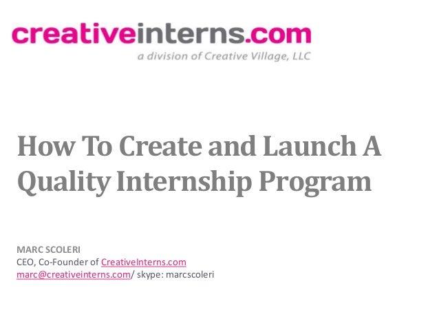 How To Create and Launch AQuality Internship ProgramMARC SCOLERICEO, Co-Founder of CreativeInterns.commarc@creativeinterns...