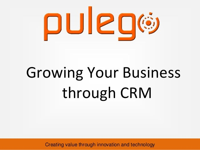 Creating value through innovation and technology Growing Your Business through CRM