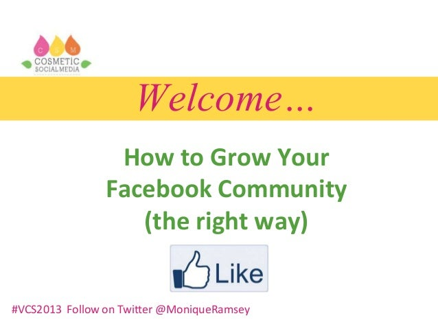 Welcome… How to Grow Your Facebook Community (the right way) #VCS2013 Follow on Twitter @MoniqueRamsey
