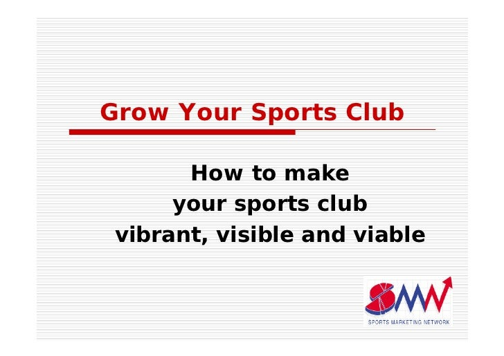 Grow Your Sports Club         How to make       your sports club  vibrant, visible and viable