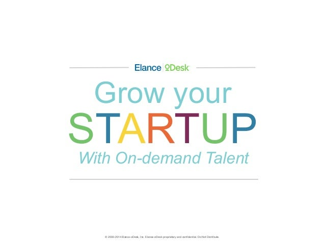 © 2000-2014 Elance-oDesk, Inc. Elance-oDesk proprietary and confidential. Do Not Distribute. Grow your STARTUPWith On-deman...