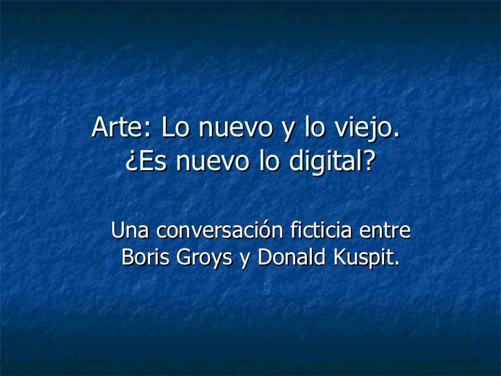 Arte: Lo nuevo y lo viejo.  ¿Es nuevo lo digital? Una conversación ficticia entre Boris Groys y Donald Kuspit.