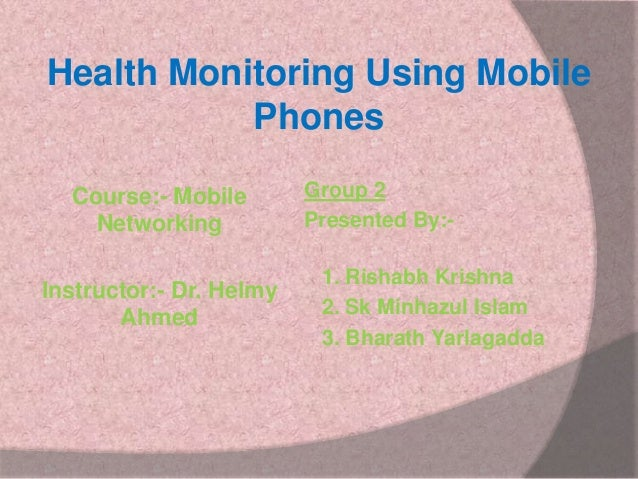 Health Monitoring Using Mobile Phones Course:- Mobile Networking Instructor:- Dr. Helmy Ahmed  Group 2 Presented By:-  1. ...