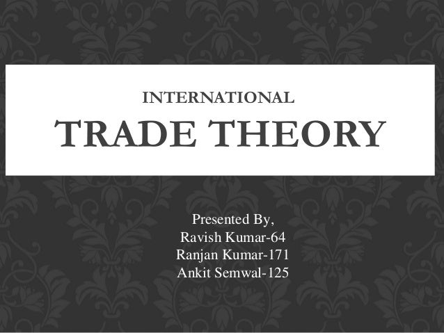 INTERNATIONAL  TRADE THEORY Presented By, Ravish Kumar-64 Ranjan Kumar-171 Ankit Semwal-125