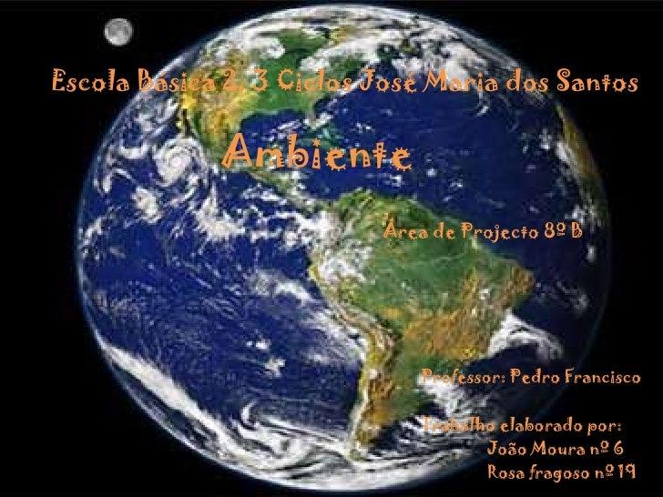 EscolaBásica 2, 3 Ciclos José Maria dos Santos<br />Ambiente<br />Área de Projecto 8º B<br />Professor: Pedro Francisco<br...