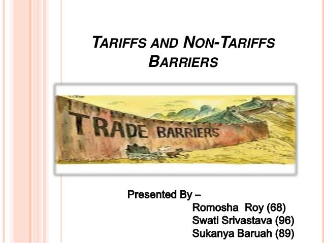 TARIFFS AND NON-TARIFFS BARRIERS  Presented By – Romosha Roy (68) Swati Srivastava (96) Sukanya Baruah (89)