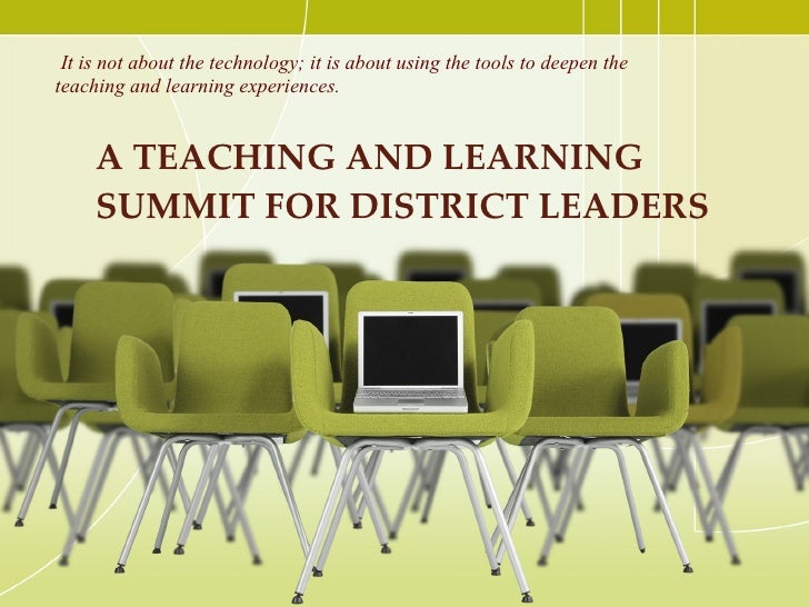 A TEACHING AND LEARNING SUMMIT FOR DISTRICT LEADERS  <ul><li>It is not about the technology; it is about using the tools t...