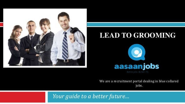 LEAD TO GROOMING Your guide to a better future… We are a recruitment portal dealing in blue collared jobs.