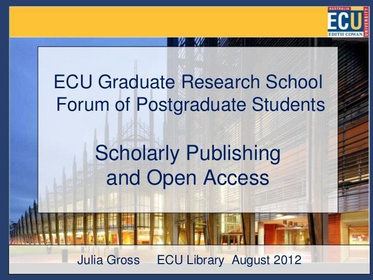 ECU Graduate Research SchoolForum of Postgraduate Students     Scholarly Publishing      and Open Access  Julia Gross   EC...
