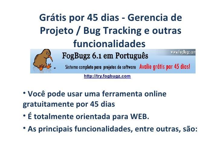 Grátis por 45 dias - Gerencia de Projeto / Bug Tracking e outras funcionalidades  <ul><li>Você pode usar uma ferramenta on...