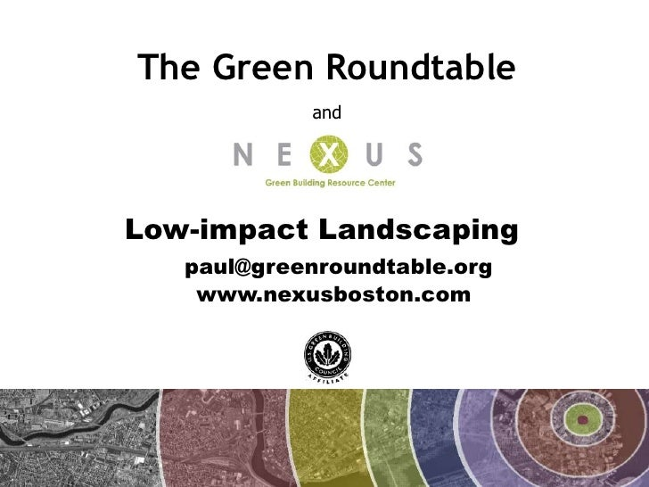 The Green Roundtable             and     Low-impact Landscaping    paul@greenroundtable.org     www.nexusboston.com