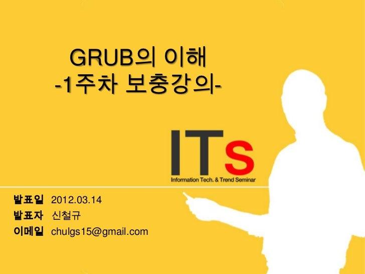 GRUB의 이해      -1주차 보충강의-발표일 2012.03.14발표자 신철규이메일 chulgs15@gmail.com