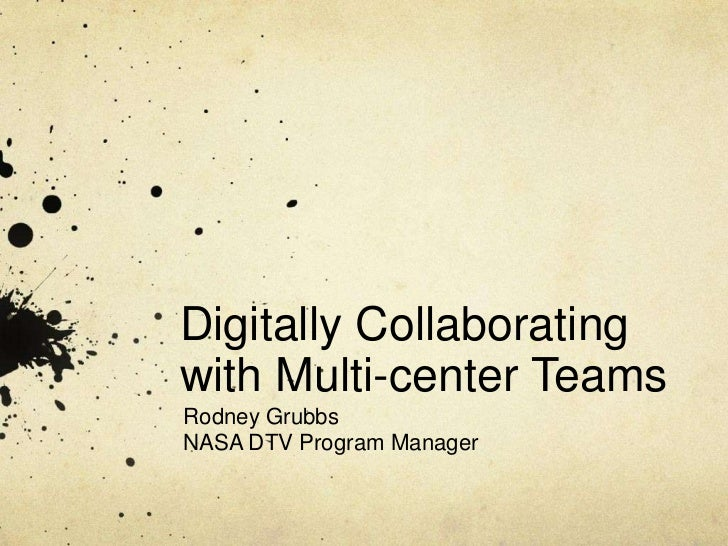 Digitally Collaboratingwith Multi-center TeamsRodney GrubbsNASA DTV Program Manager