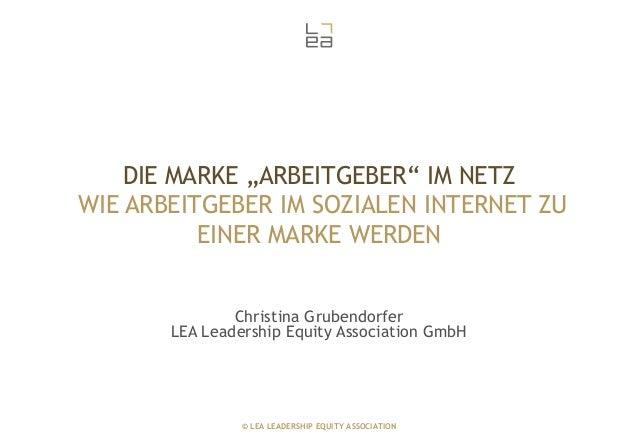 """DIE MARKE """"ARBEITGEBER"""" IM NETZ WIE ARBEITGEBER IM SOZIALEN INTERNET ZU EINER MARKE WERDEN Christina Grubendorfer LEA Lead..."""