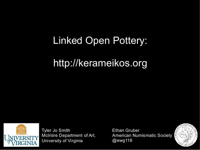 Linked Open Pottery: http://kerameikos.org Ethan Gruber American Numismatic Society @ewg118 Tyler Jo Smith McIntire Depart...