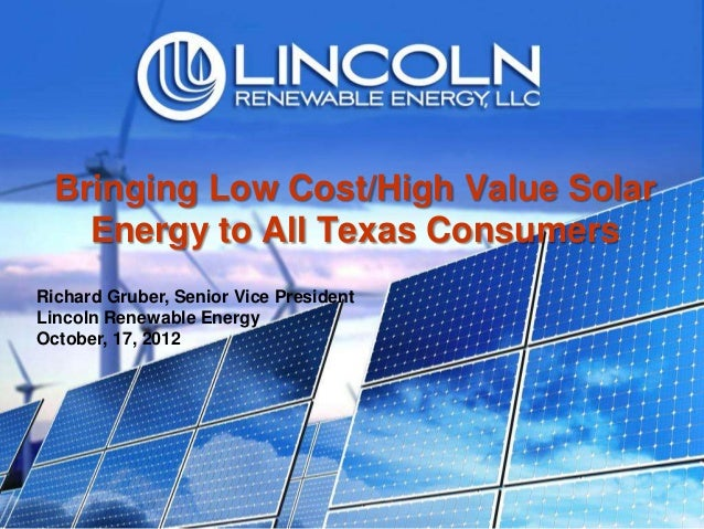 Bringing Low Cost/High Value Solar    Energy to All Texas ConsumersRichard Gruber, Senior Vice PresidentLincoln Renewable ...
