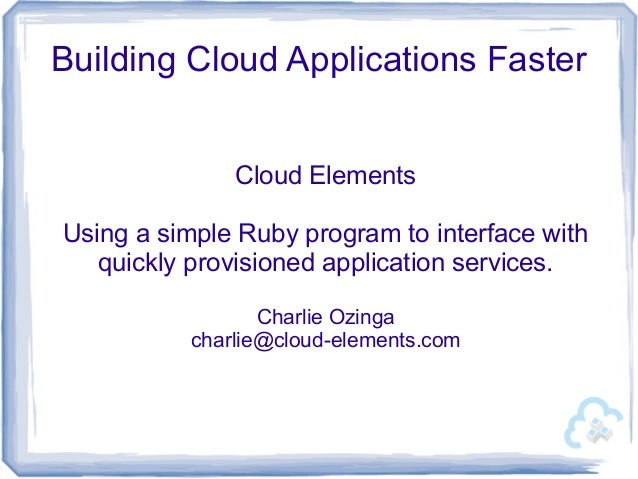 Building Cloud Applications Faster Cloud Elements Using a simple Ruby program to interface with quickly provisioned applic...