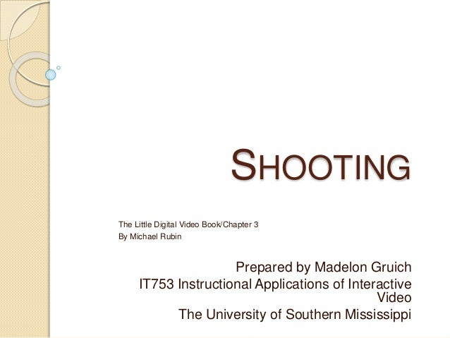 SHOOTING The Little Digital Video Book/Chapter 3 By Michael Rubin Prepared by Madelon Gruich IT753 Instructional Applicati...