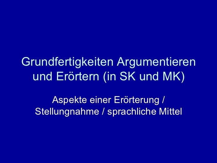 Grundfertigkeiten Argumentieren und Erörtern (in SK und MK) Aspekte einer Erörterung / Stellungnahme / sprachliche Mittel