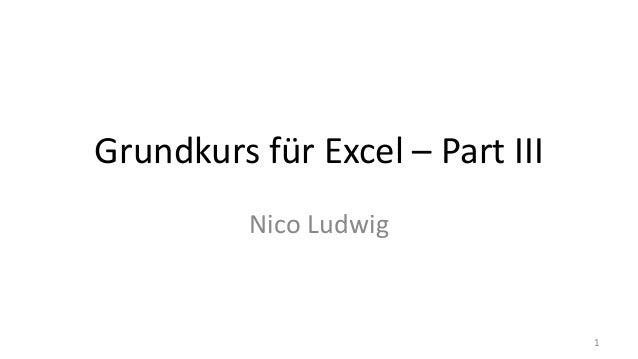 Grundkurs für Excel – Part III Nico Ludwig 1