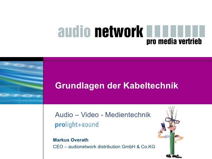 Grundlagen der Kabeltechnik Audio – Video - Medientechnik Markus Overath CEO – audionetwork distribution GmbH & Co.KG