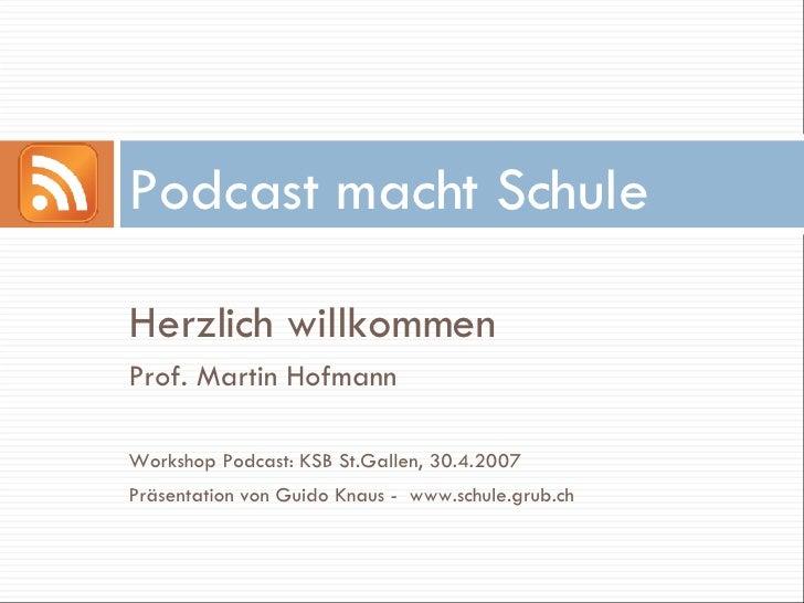 Podcast macht Schule  Herzlich willkommen Prof. Martin Hofmann  Workshop Podcast: KSB St.Gallen, 30.4.2007 Präsentation vo...