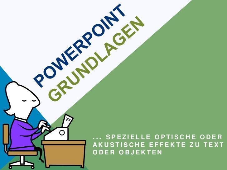 POWERPOINTGRUNDLAGEN<br />... Spezielle optische oder akustische Effekte zu Text oder Objekten <br />