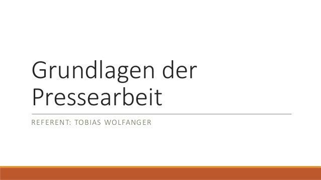 Grundlagen der Pressearbeit REFERENT: TOBIAS WOLFANGER