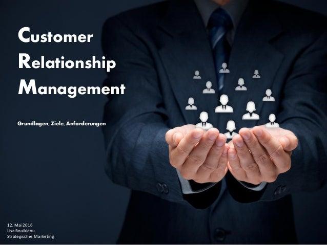 Customer Relationship Management Grundlagen, Ziele, Anforderungen 12. Mai 2016 Lisa Bouikidou Strategisches Marketing