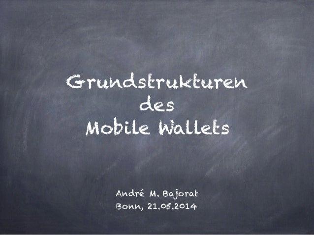 ! ! Grundstrukturen des Mobile Wallets ! ! André M. Bajorat Bonn, 21.05.2014