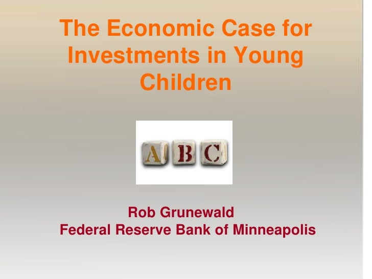 The Economic Case for Investments in Young Children<br />                        Rob Grunewald<br />       Federal Reserve...