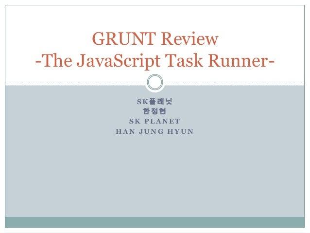GRUNT Review-The JavaScript Task Runner-            SK플래닛              한정현           SK PLANET         HAN JUNG HYUN