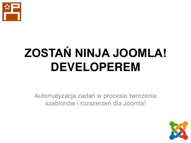 ZOSTAŃ NINJA JOOMLA! DEVELOPEREM Automatyzacja zadań w procesie tworzenia szablonów i rozszerzeń dla Joomla!