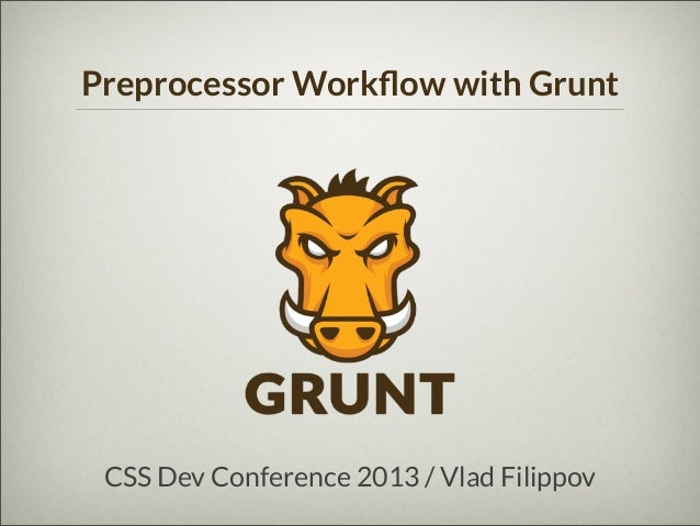 Preprocessor Workflow with Grunt  CSS Dev Conference 2013 / Vlad Filippov