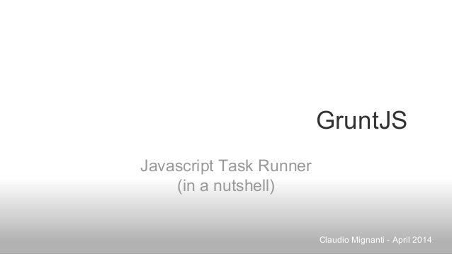 GruntJS Javascript Task Runner (in a nutshell) Claudio Mignanti - April 2014