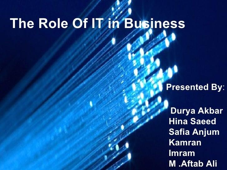 The Role Of IT in Business Presented By : Durya Akbar Hina Saeed Safia Anjum Kamran Imram  M .Aftab Ali