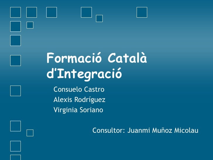 Formació Català  d'Integració Consuelo Castro Alexis Rodríguez Virginia Soriano Consultor: Juanmi Muñoz Micolau